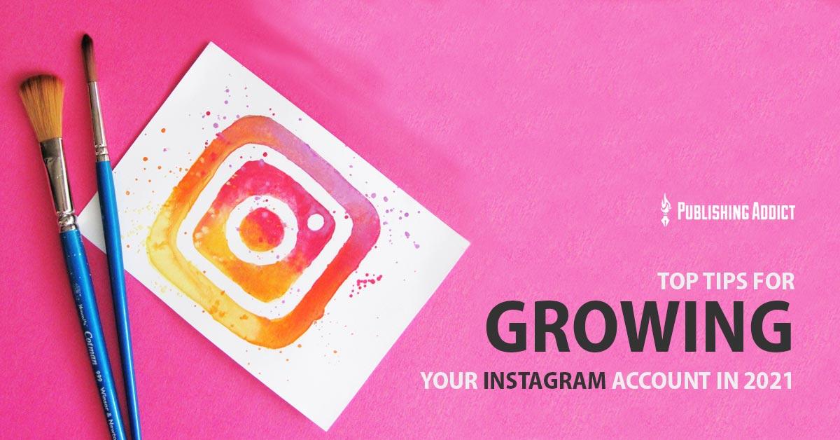 Top Tips for Growing Your Instagram Account in 2021